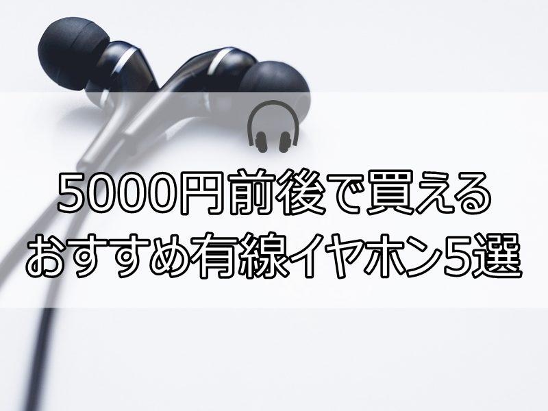 5000円前後で買えるおすすめ有線イヤホン5選