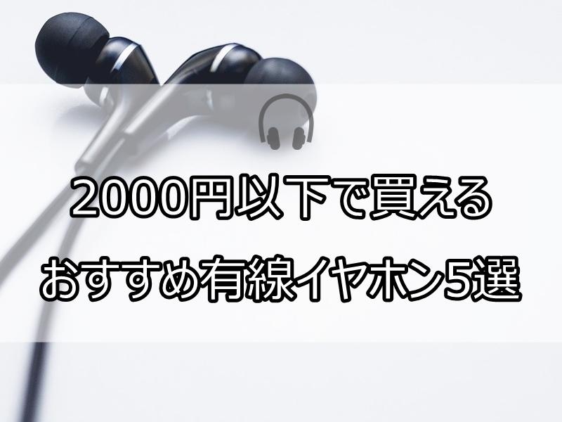 2000円以下で買える おすすめ有線イヤホン5選